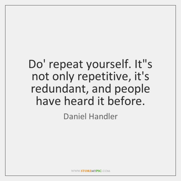 Do' repeat yourself. It's not only repetitive, it's redundant, and people have ...