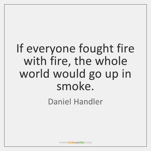 If everyone fought fire with fire, the whole world would go up ...