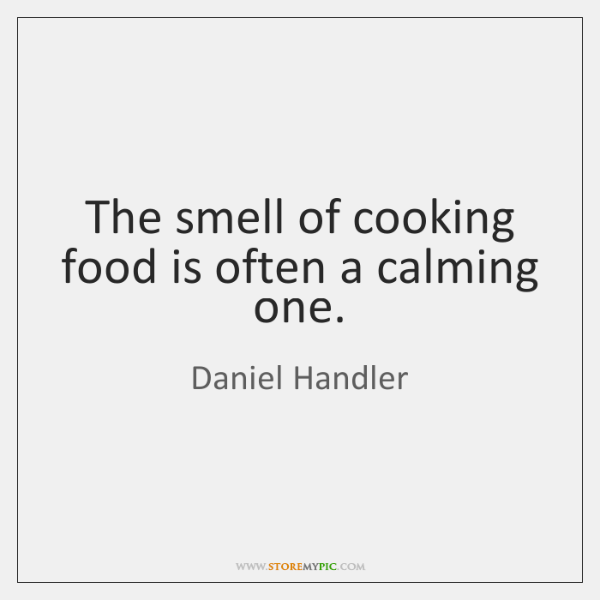 The smell of cooking food is often a calming one.