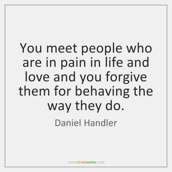 You meet people who are in pain in life and love and ...