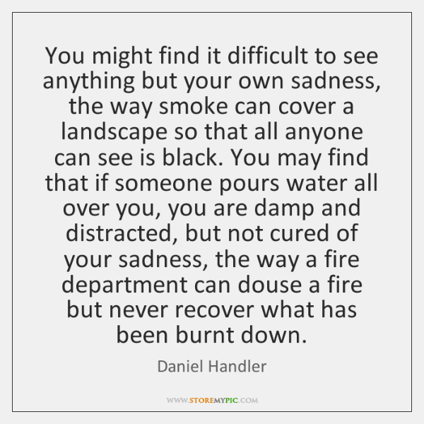 You might find it difficult to see anything but your own sadness, ...