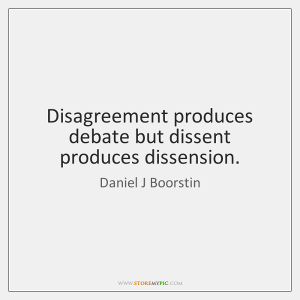 Disagreement produces debate but dissent produces dissension.