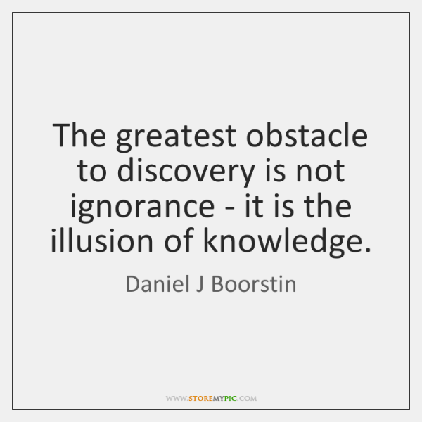 The greatest obstacle to discovery is not ignorance - it is the ...