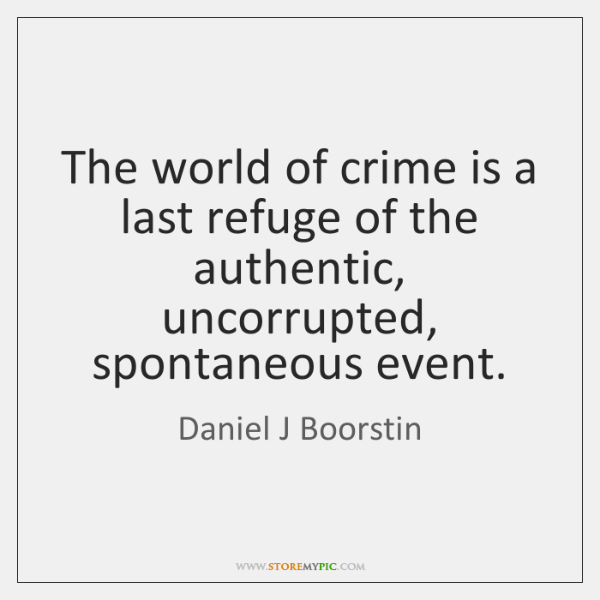 The world of crime is a last refuge of the authentic, uncorrupted, ...