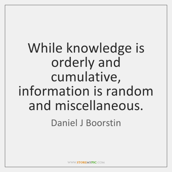 While knowledge is orderly and cumulative, information is random and miscellaneous.
