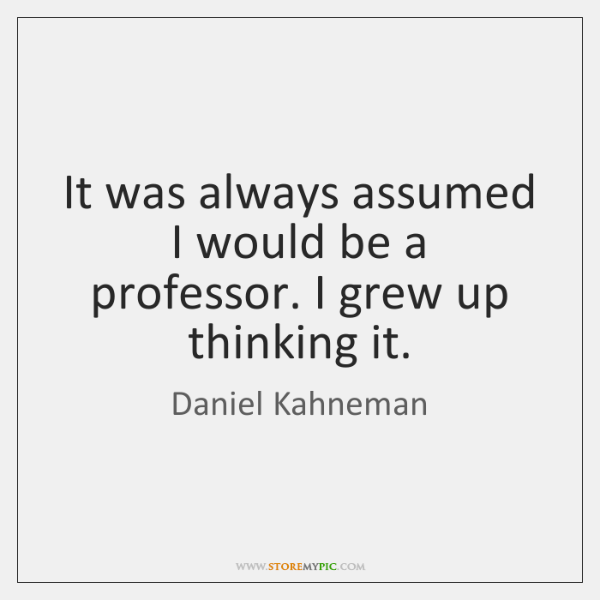 It was always assumed I would be a professor. I grew up ...