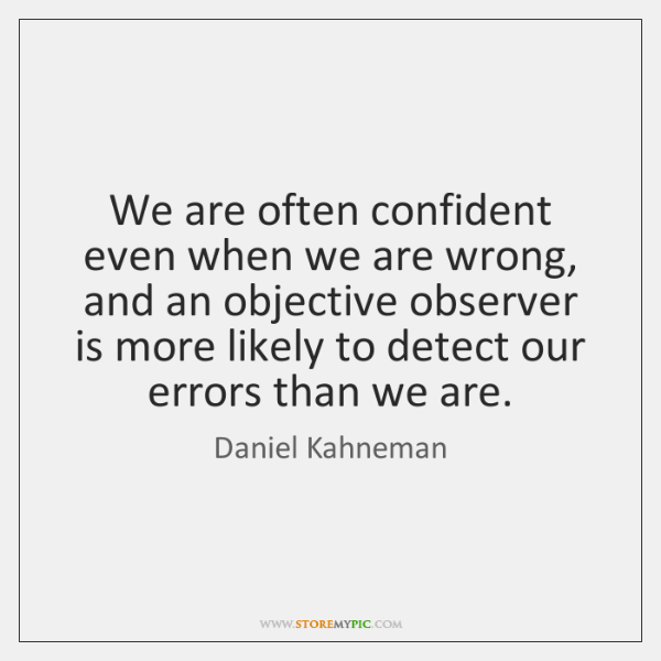 We are often confident even when we are wrong, and an objective ...