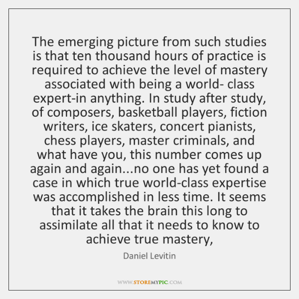 The emerging picture from such studies is that ten thousand hours of ...