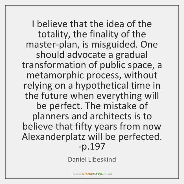 I believe that the idea of the totality, the finality of the ...