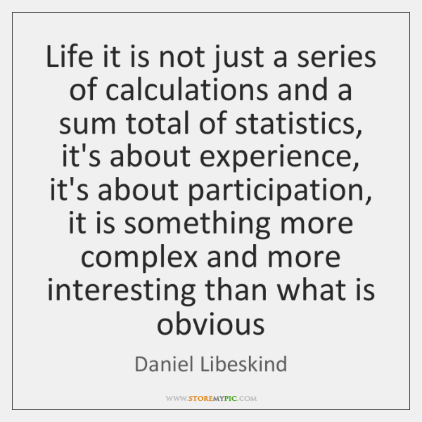 Life it is not just a series of calculations and a sum ...