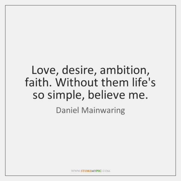 Love, desire, ambition, faith. Without them life's so simple, believe me.