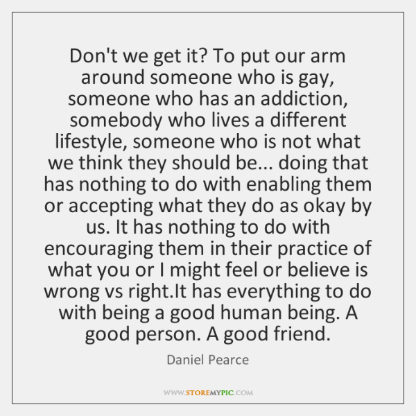 Don't we get it? To put our arm around someone who is ...
