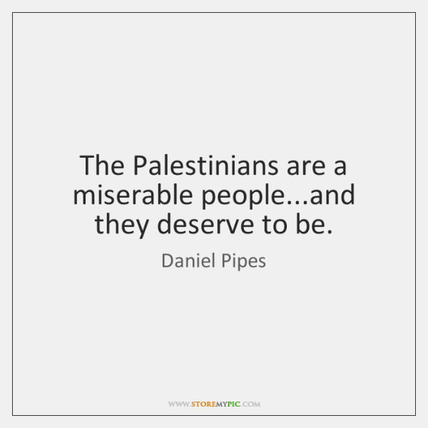 The Palestinians are a miserable people...and they deserve to be.
