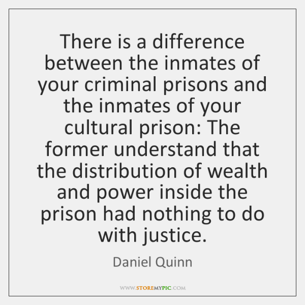 There is a difference between the inmates of your criminal prisons and ...