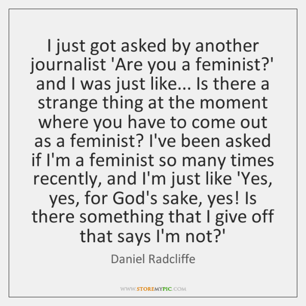 I just got asked by another journalist 'Are you a feminist?' ...