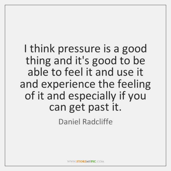 I think pressure is a good thing and it's good to be ...