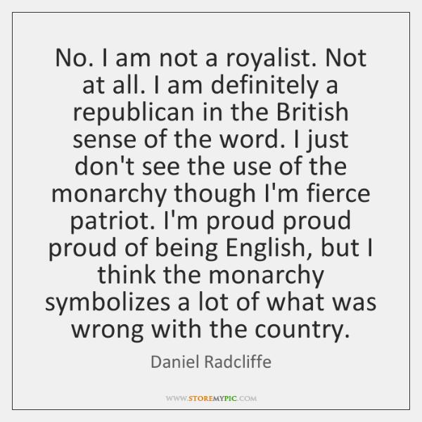 No. I am not a royalist. Not at all. I am definitely ...