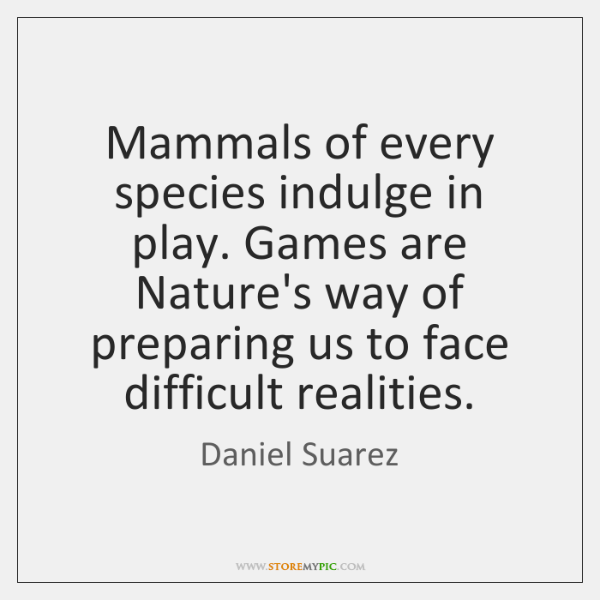Mammals of every species indulge in play. Games are Nature's way of ...