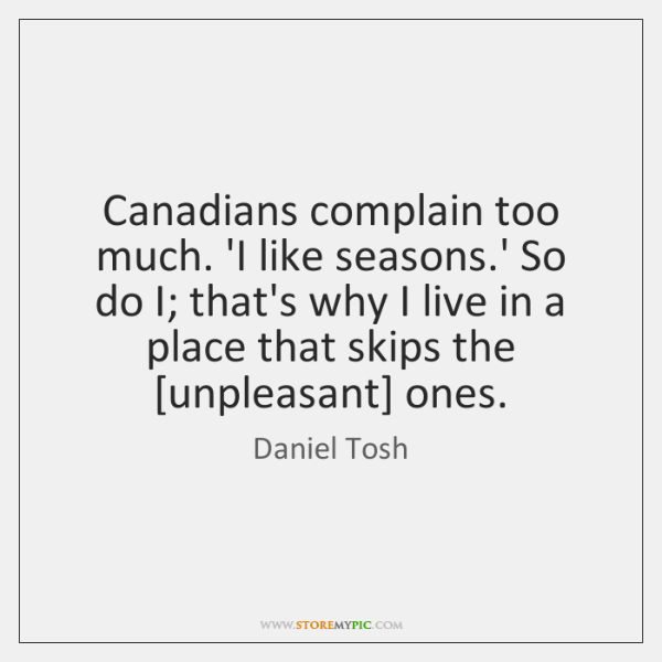 Canadians complain too much. 'I like seasons.' So do I; that's ...