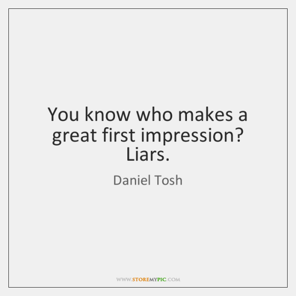 You know who makes a great first impression? Liars.