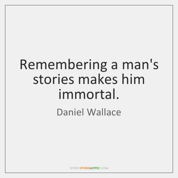 Remembering a man's stories makes him immortal.