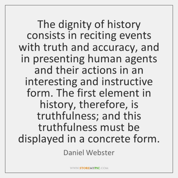 The dignity of history consists in reciting events with truth and accuracy, ...