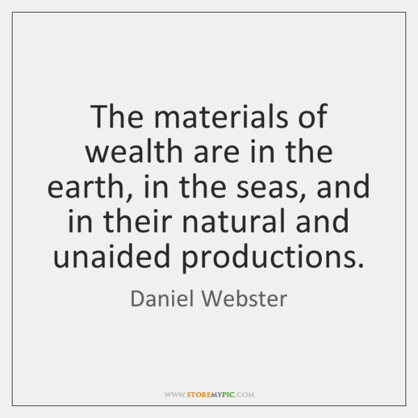 The materials of wealth are in the earth, in the seas, and ...