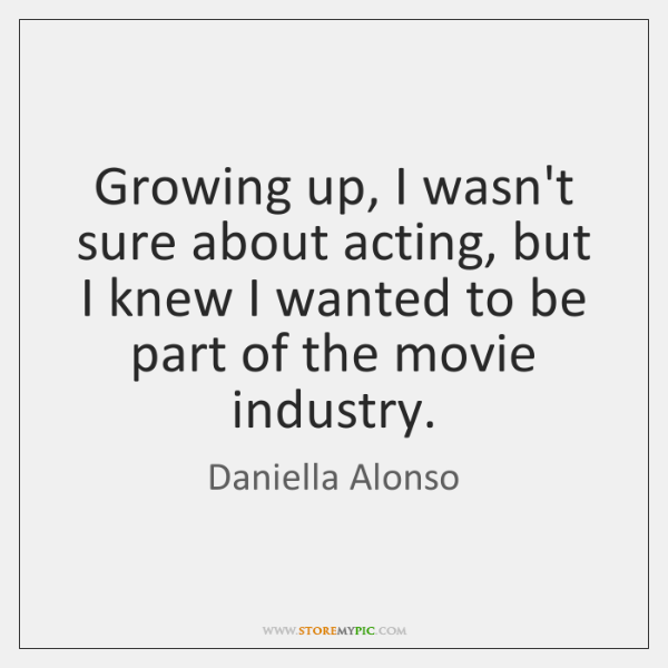 Growing up, I wasn't sure about acting, but I knew I wanted ...