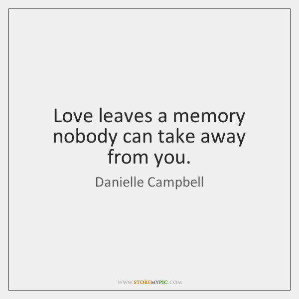 Love leaves a memory nobody can take away from you.