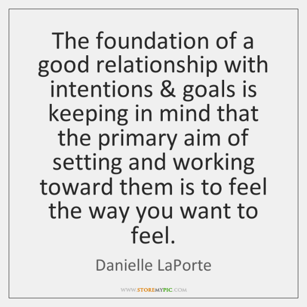The foundation of a good relationship with intentions & goals is keeping in ...