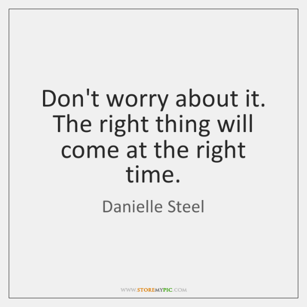 Don't worry about it. The right thing will come at the right ...