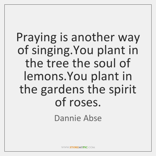 Praying is another way of singing.You plant in the tree the ...