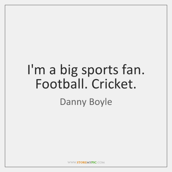 I'm a big sports fan. Football. Cricket.