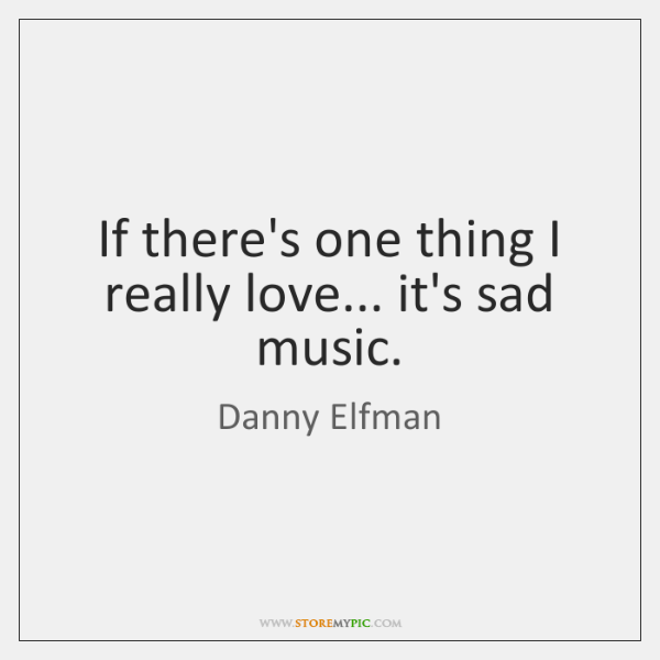 If there's one thing I really love... it's sad music.