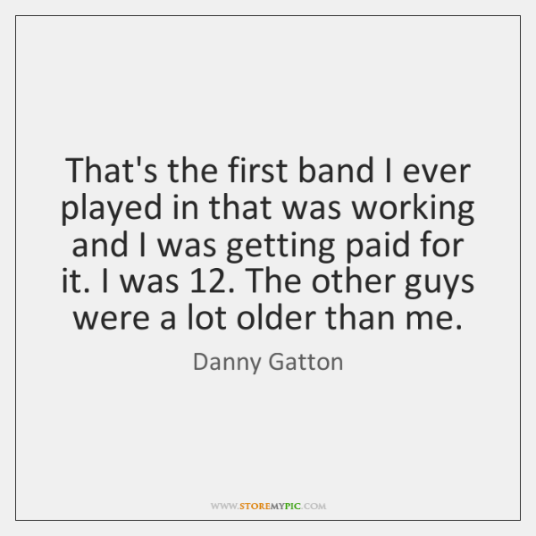 That's the first band I ever played in that was working and ...