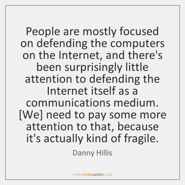 People are mostly focused on defending the computers on the Internet, and ...