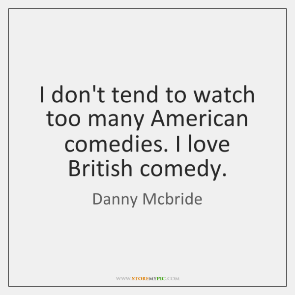 I don't tend to watch too many American comedies. I love British ...