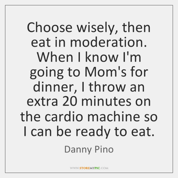 Choose wisely, then eat in moderation. When I know I'm going to ...