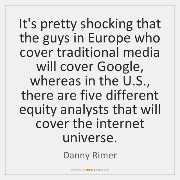 It's pretty shocking that the guys in Europe who cover traditional media ...
