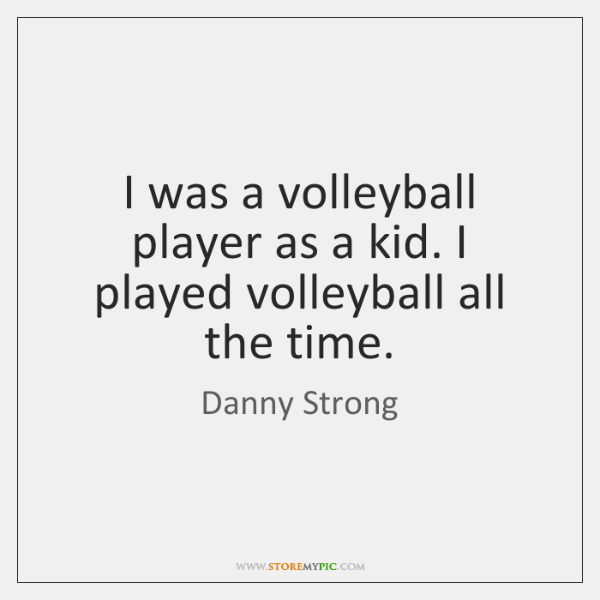 I was a volleyball player as a kid. I played volleyball all ...