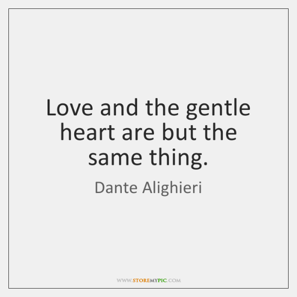Love and the gentle heart are but the same thing.