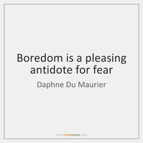 Boredom is a pleasing antidote for fear