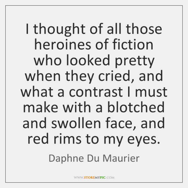 I thought of all those heroines of fiction who looked pretty when ...