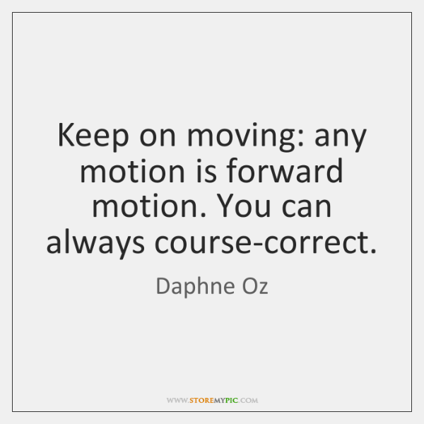 Keep on moving: any motion is forward motion. You can always course-correct.