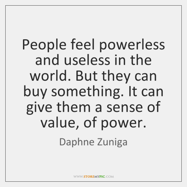 People feel powerless and useless in the world. But they can buy ...