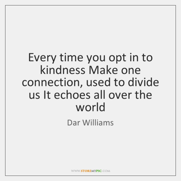 Every time you opt in to kindness Make one connection, used to ...