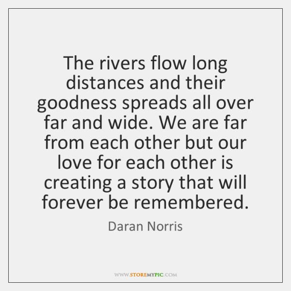 The rivers flow long distances and their goodness spreads all over far ...