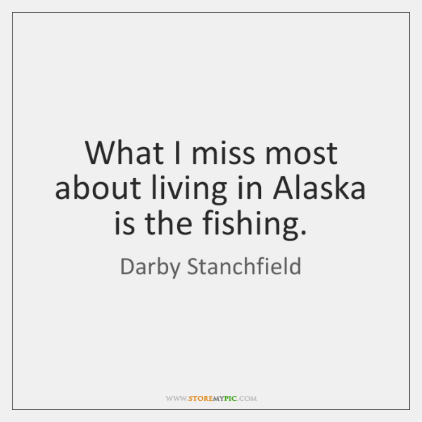 What I miss most about living in Alaska is the fishing.
