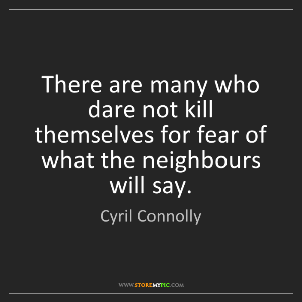 Cyril Connolly: There are many who dare not kill themselves for fear...