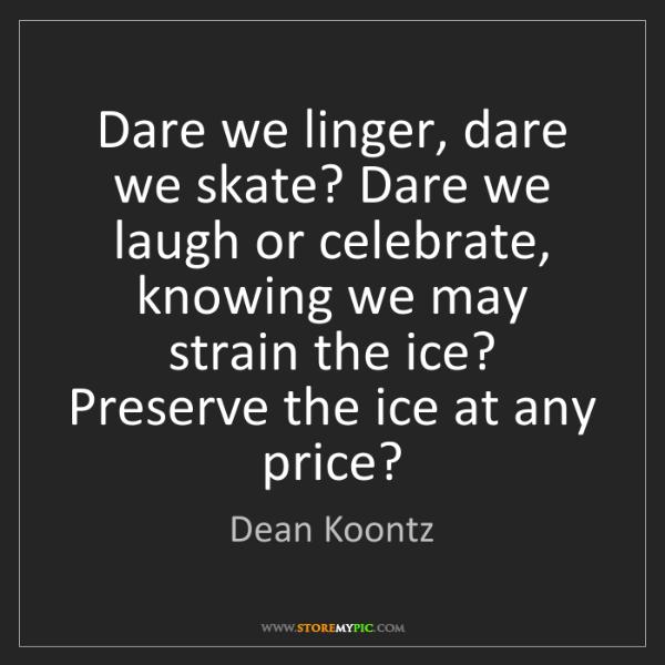 Dean Koontz: Dare we linger, dare we skate? Dare we laugh or celebrate,...